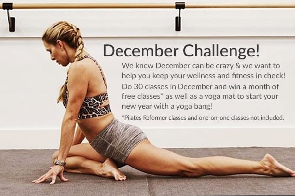 December Challenge! We know December can be crazy & we want to help you keep your wellness and fitness in check!  Do 30 classes in December and win a month of free classes* as well as a yoga mat to start your new year with a yoga bang! *Pilates Reformer classes and one-on-one classes not included.